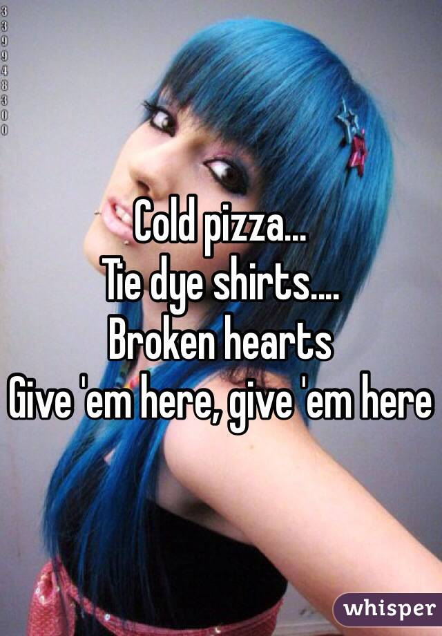 Cold pizza... Tie dye shirts.... Broken hearts Give 'em here, give 'em here