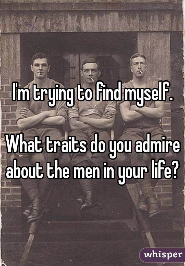I'm trying to find myself.   What traits do you admire about the men in your life?