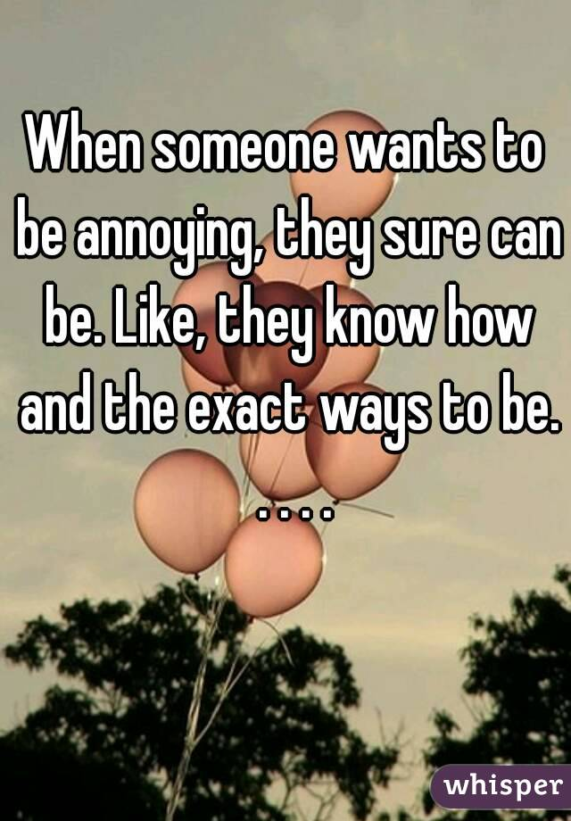 When someone wants to be annoying, they sure can be. Like, they know how and the exact ways to be.  . . . .