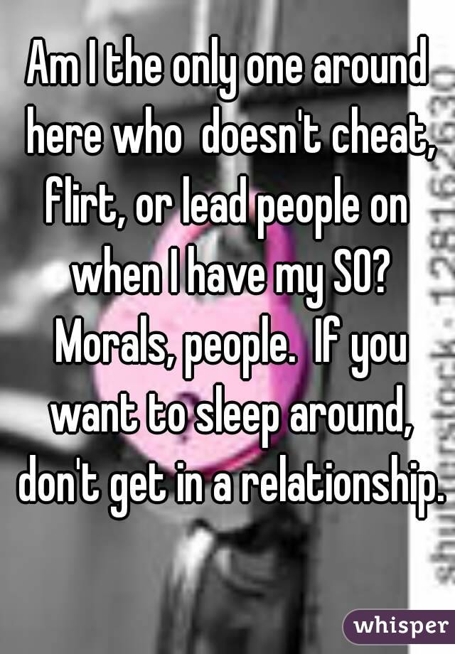 Am I the only one around here who  doesn't cheat, flirt, or lead people on  when I have my SO? Morals, people.  If you want to sleep around, don't get in a relationship.