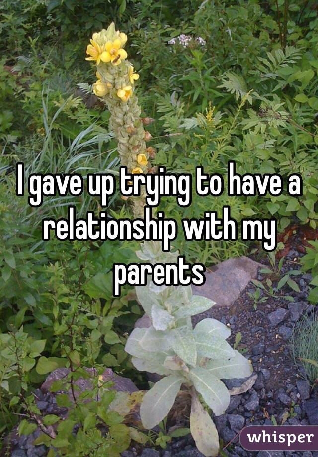 I gave up trying to have a relationship with my parents