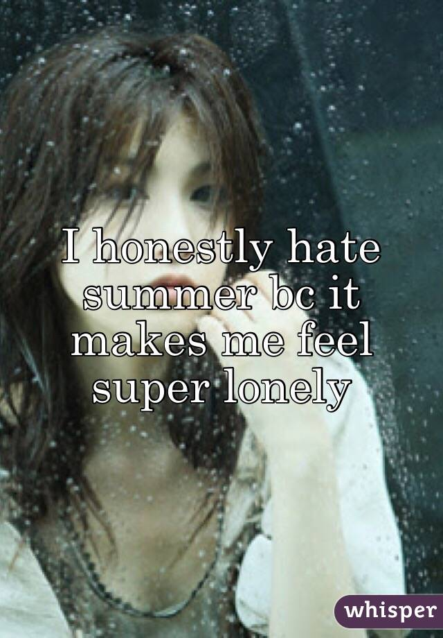 I honestly hate summer bc it makes me feel super lonely