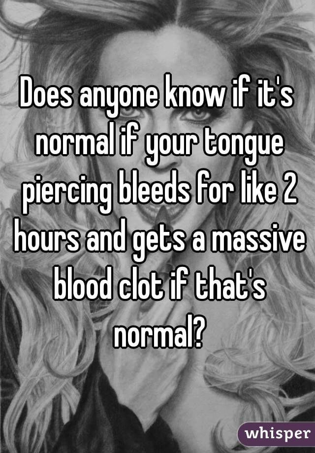 Does anyone know if it's normal if your tongue piercing bleeds for like 2 hours and gets a massive blood clot if that's normal?