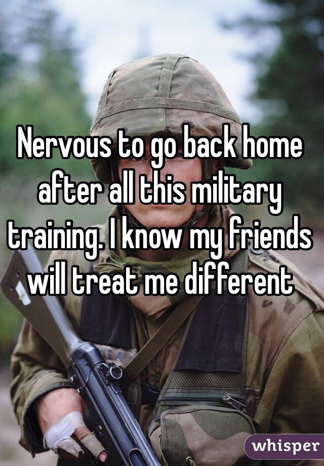 Nervous to go back home after all this military training. I know my friends will treat me different