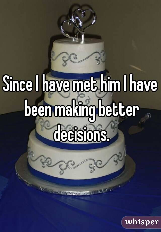 Since I have met him I have been making better decisions.