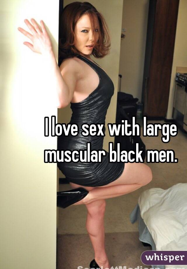 I love sex with large muscular black men.