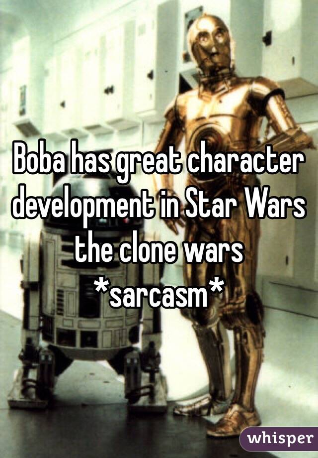 Boba has great character development in Star Wars the clone wars *sarcasm*