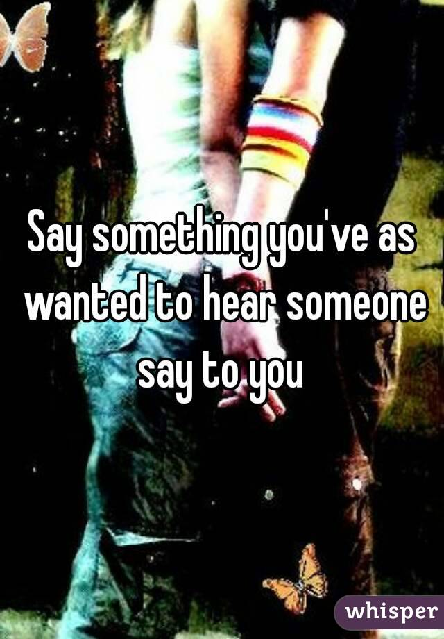 Say something you've as wanted to hear someone say to you
