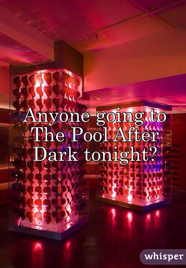 Anyone going to The Pool After Dark tonight?