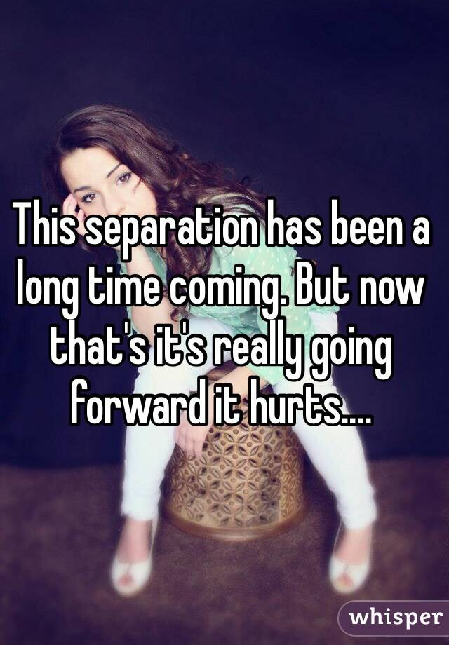 This separation has been a long time coming. But now that's it's really going forward it hurts....