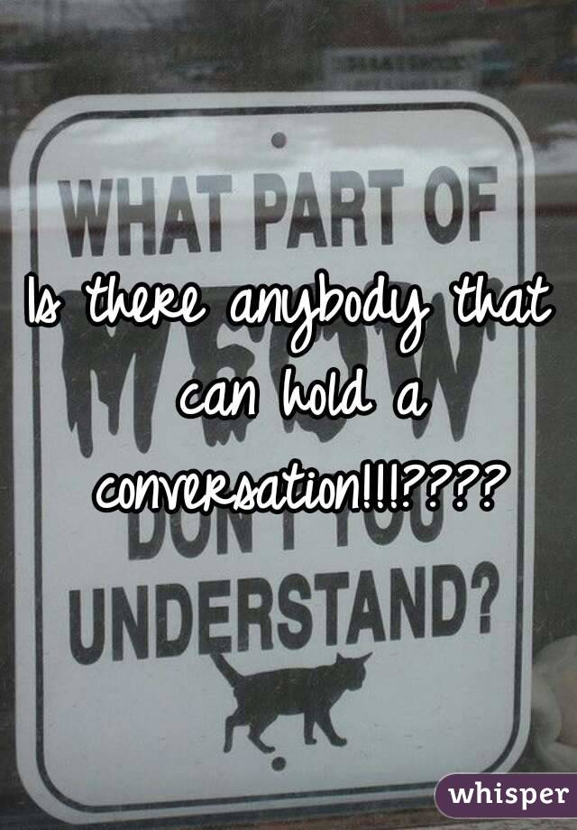 Is there anybody that can hold a conversation!!!????