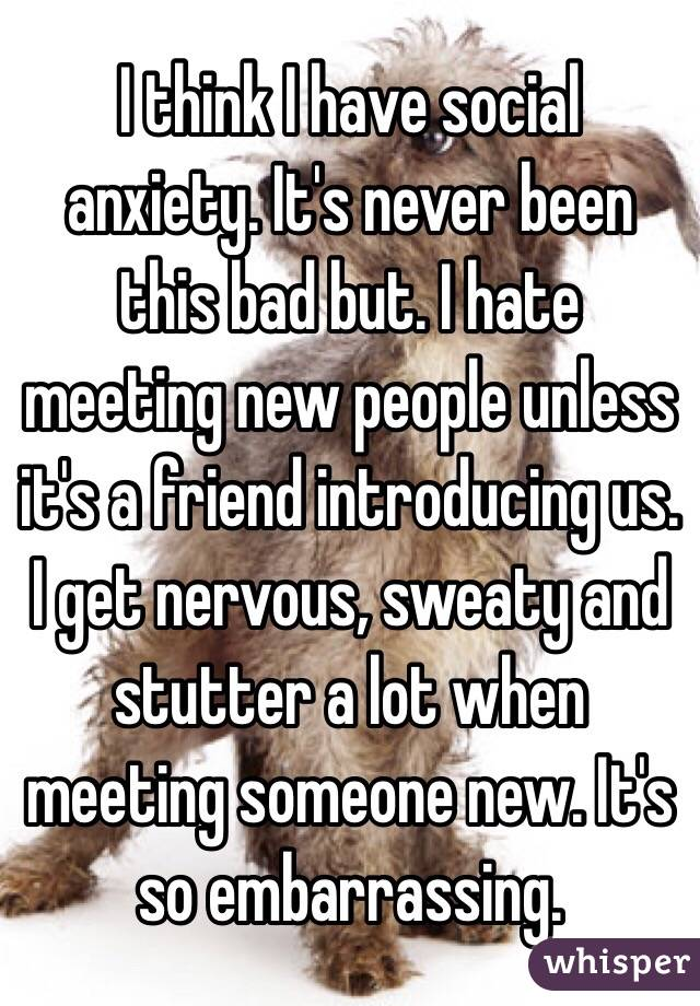 I think I have social anxiety. It's never been this bad but. I hate meeting new people unless it's a friend introducing us. I get nervous, sweaty and stutter a lot when meeting someone new. It's so embarrassing.