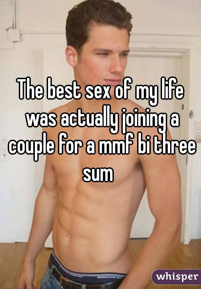 The best sex of my life was actually joining a couple for a mmf bi three sum