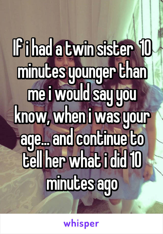 If i had a twin sister  10 minutes younger than me i would say you know, when i was your age... and continue to tell her what i did 10 minutes ago