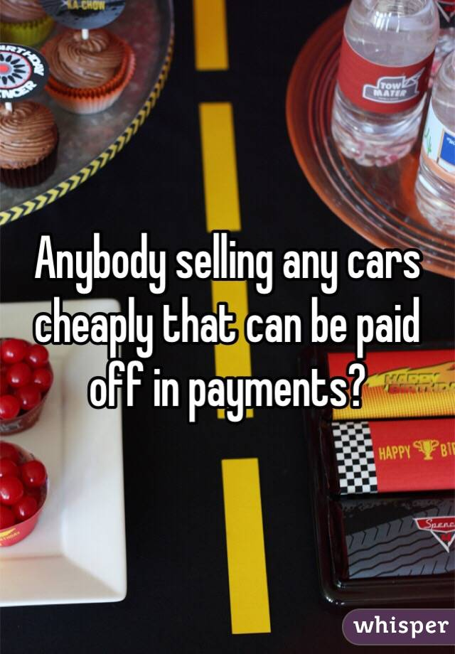 Anybody selling any cars cheaply that can be paid off in payments?
