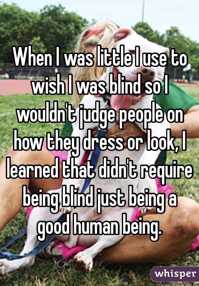 When I was little I use to wish I was blind so I wouldn't judge people on how they dress or look, I learned that didn't require being blind just being a good human being.