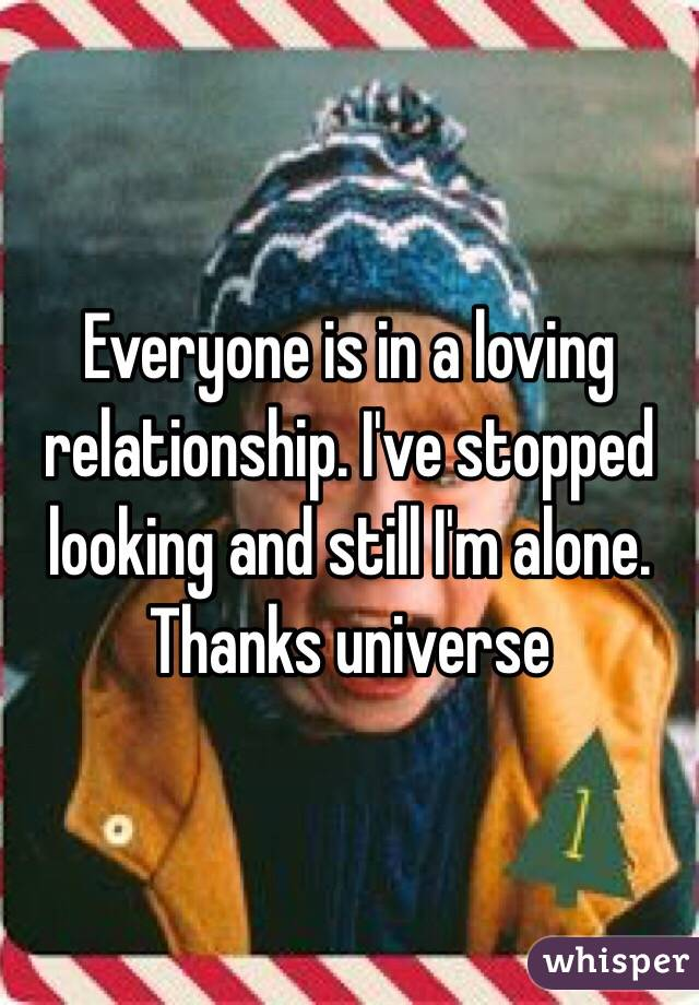Everyone is in a loving relationship. I've stopped looking and still I'm alone. Thanks universe