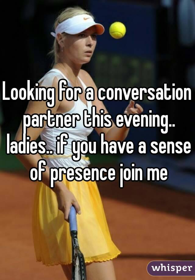 Looking for a conversation partner this evening.. ladies.. if you have a sense of presence join me