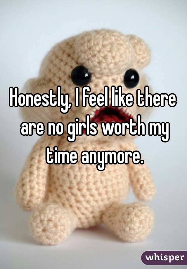 Honestly, I feel like there are no girls worth my time anymore.