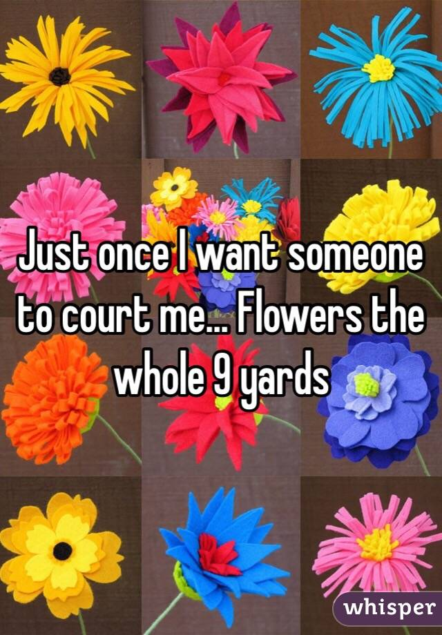 Just once I want someone to court me... Flowers the whole 9 yards