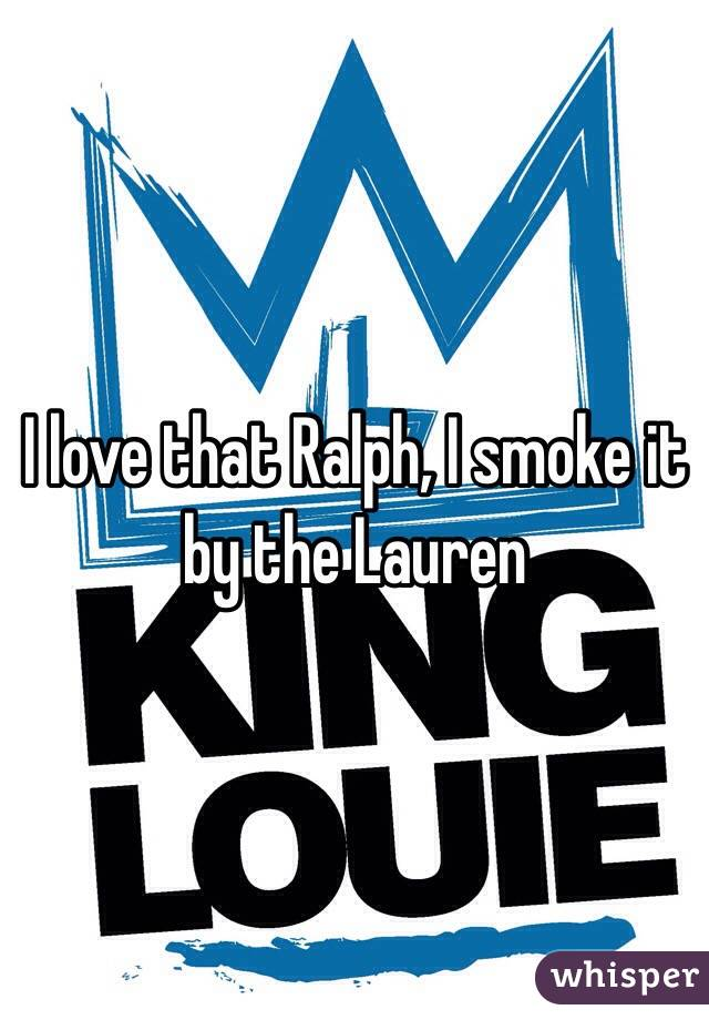 I love that Ralph, I smoke it by the Lauren
