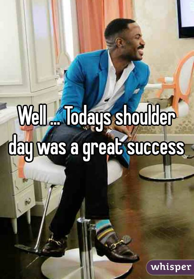 Well ... Todays shoulder day was a great success