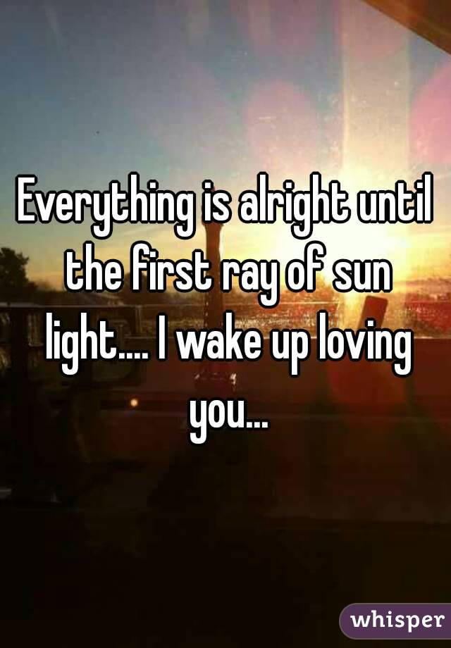 Everything is alright until the first ray of sun light.... I wake up loving you...