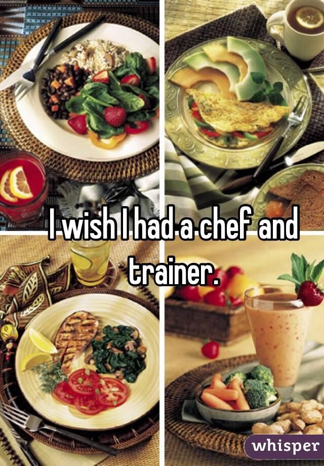 I wish I had a chef and trainer.