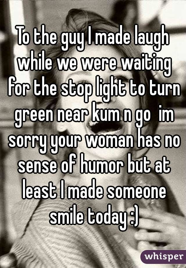 To the guy I made laugh while we were waiting for the stop light to turn green near kum n go  im sorry your woman has no sense of humor but at least I made someone smile today :)