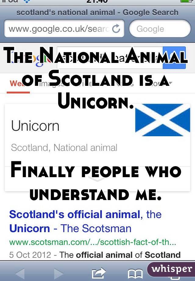 The National Animal of Scotland is a Unicorn.   Finally people who understand me.