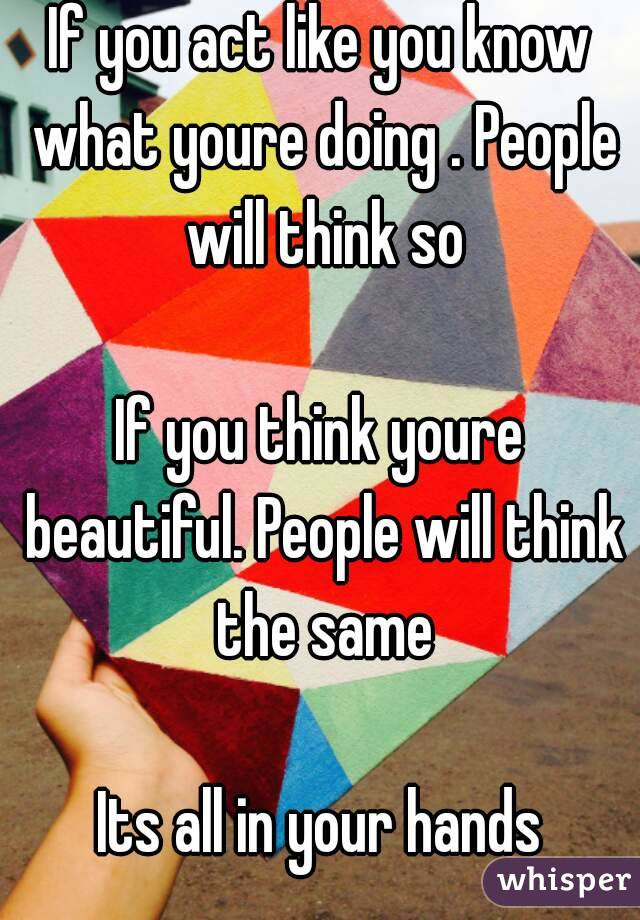 If you act like you know what youre doing . People will think so  If you think youre beautiful. People will think the same  Its all in your hands