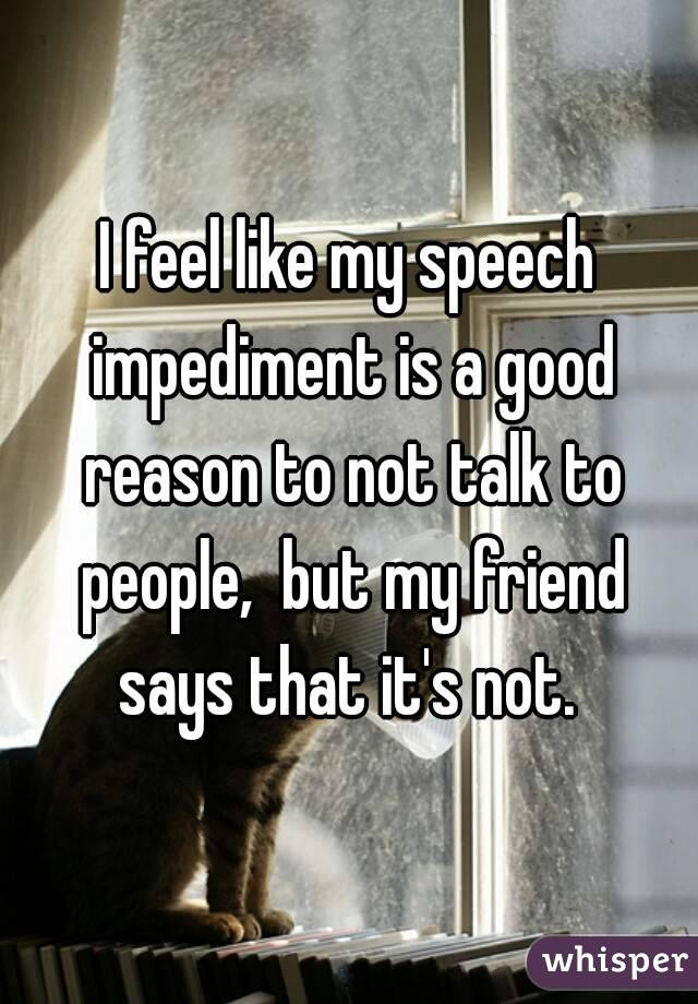I feel like my speech impediment is a good reason to not talk to people,  but my friend says that it's not.