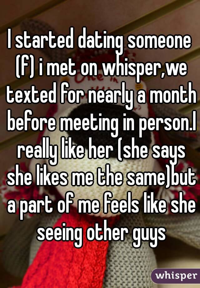 I started dating someone (f) i met on whisper,we texted for nearly a month before meeting in person.I really like her (she says she likes me the same)but a part of me feels like she seeing other guys