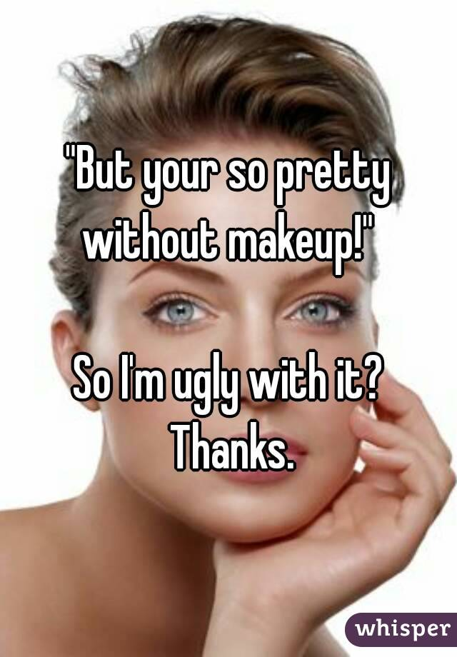 """But your so pretty without makeup!""   So I'm ugly with it? Thanks."