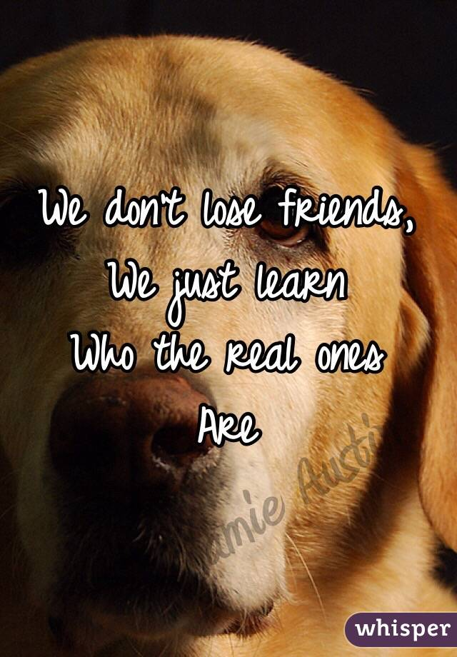 We don't lose friends,  We just learn  Who the real ones Are