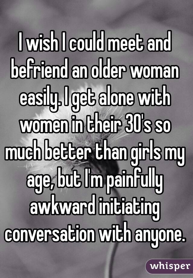 I wish I could meet and befriend an older woman easily. I get alone with women in their 30's so much better than girls my age, but I'm painfully awkward initiating conversation with anyone.