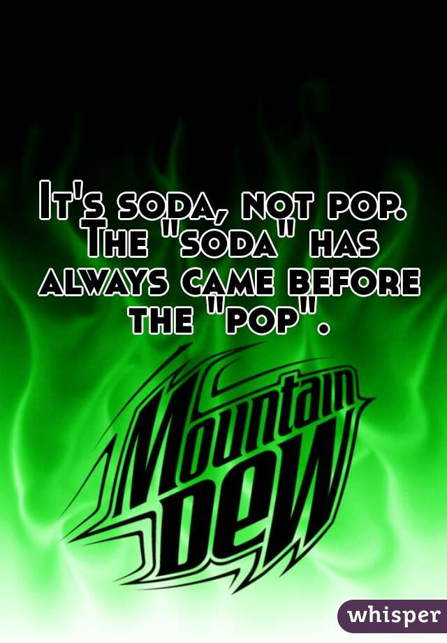 "It's soda, not pop. The ""soda"" has always came before the ""pop""."
