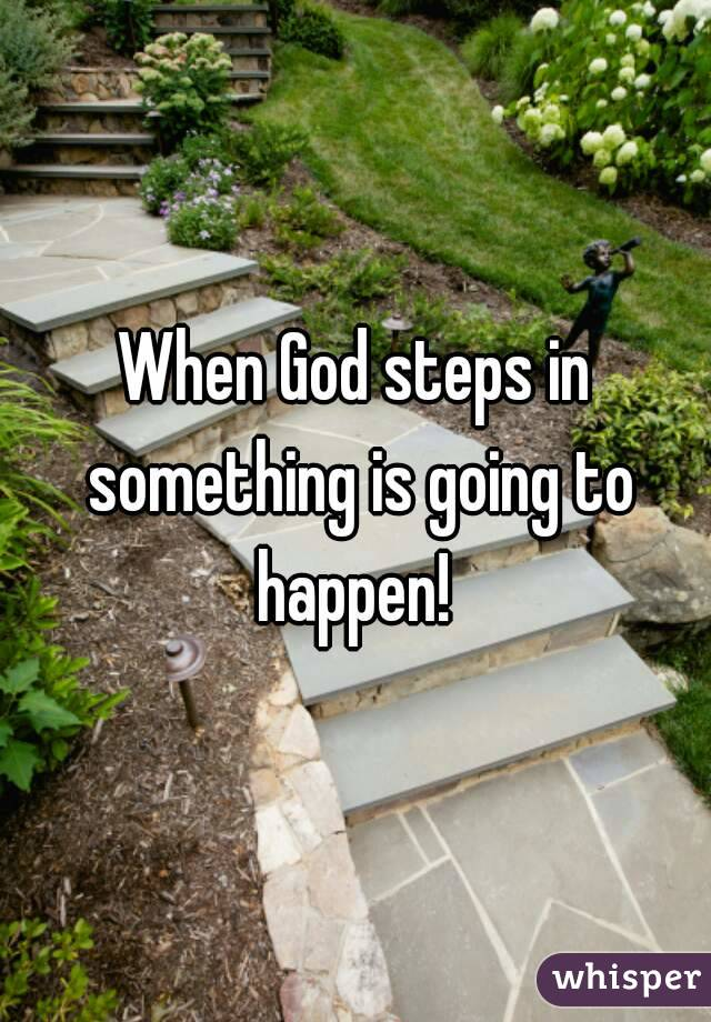 When God steps in something is going to happen!