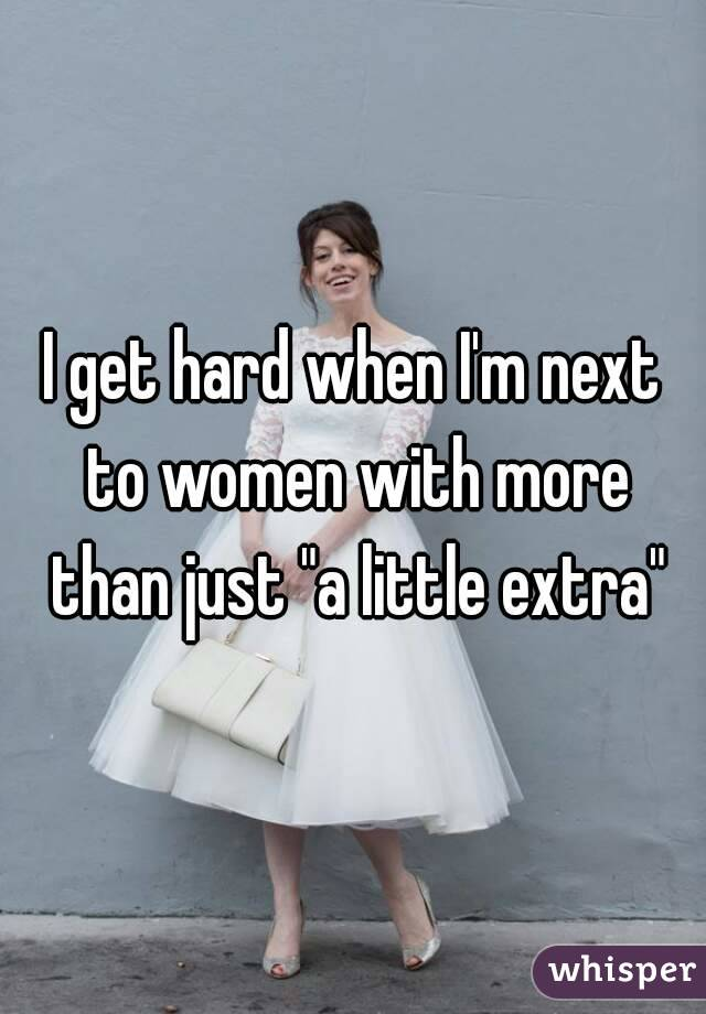 "I get hard when I'm next to women with more than just ""a little extra"""