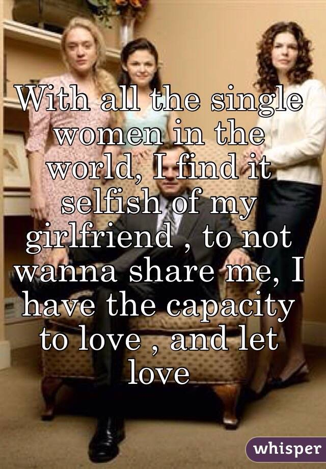 With all the single women in the world, I find it selfish of my girlfriend , to not wanna share me, I have the capacity to love , and let love