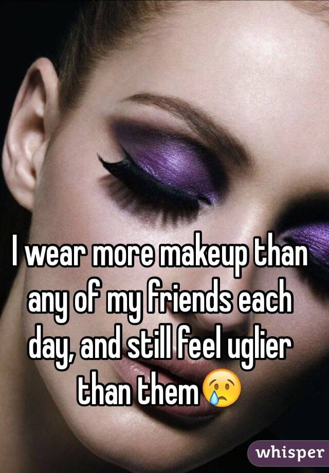 I wear more makeup than any of my friends each day, and still feel uglier than them😢