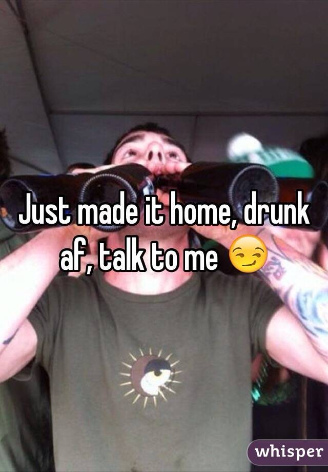 Just made it home, drunk af, talk to me 😏