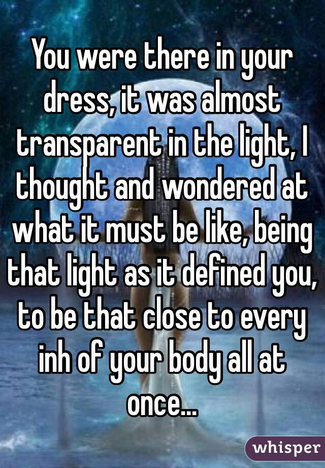 You were there in your dress, it was almost transparent in the light, I thought and wondered at what it must be like, being that light as it defined you, to be that close to every inh of your body all at once...