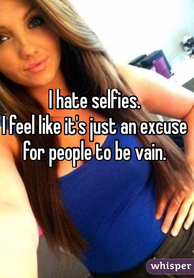 I hate selfies. I feel like it's just an excuse for people to be vain.