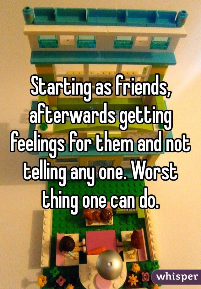Starting as friends, afterwards getting feelings for them and not telling any one. Worst thing one can do.