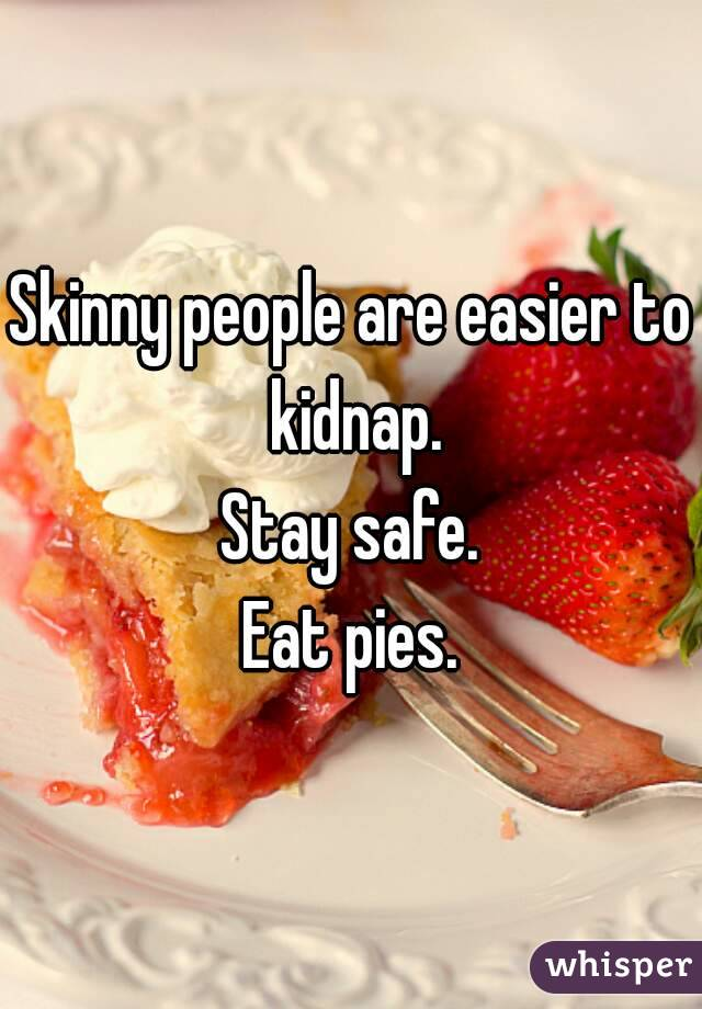 Skinny people are easier to kidnap. Stay safe. Eat pies.