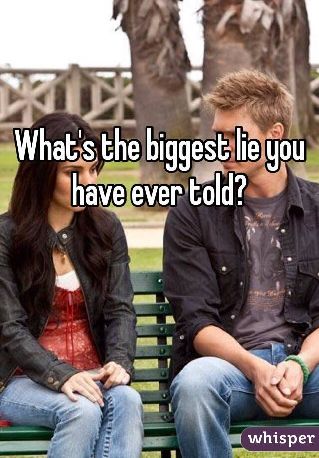 What's the biggest lie you have ever told?