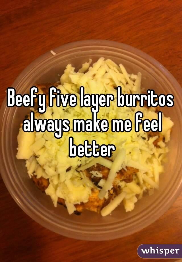 Beefy five layer burritos always make me feel better
