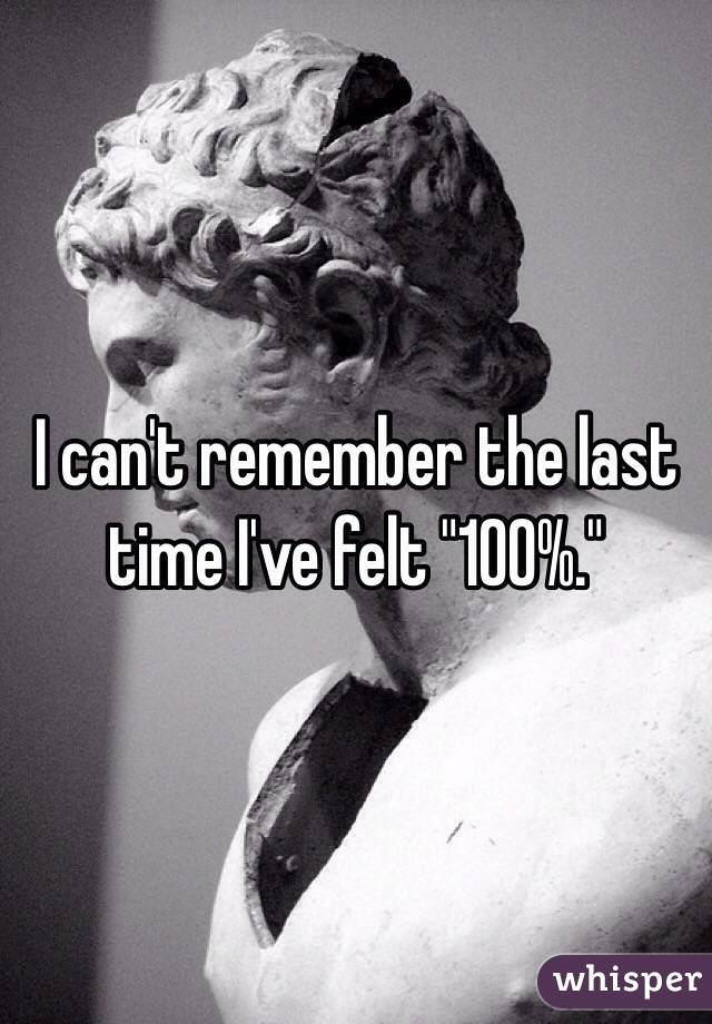 "I can't remember the last time I've felt ""100%."""
