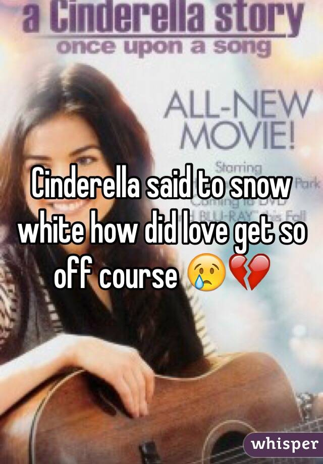 Cinderella said to snow white how did love get so off course 😢💔
